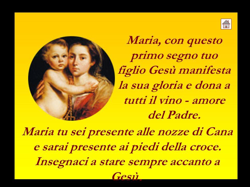 Maria, con questo primo segno tuo figlio Gesù manifesta la sua gloria e dona a tutti il vino - amore del Padre. Maria tu sei presente alle nozze di Ca