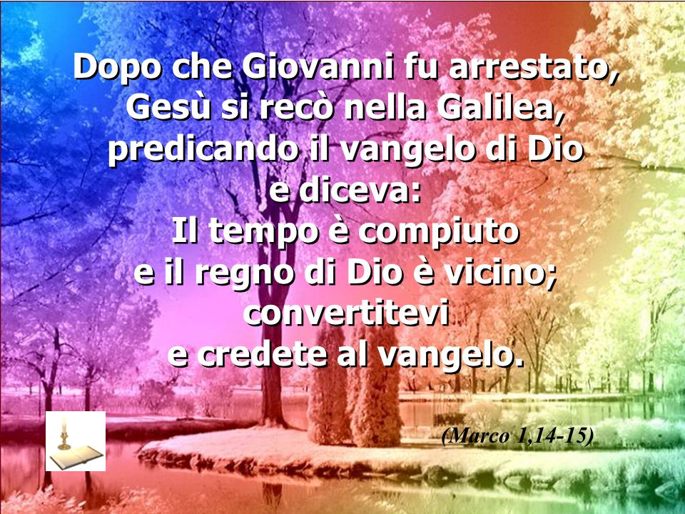 Dopo che Giovanni fu arrestato, Gesù si recò nella Galilea, predicando il vangelo di Dio e diceva: Il tempo è compiuto e il regno di Dio è vicino; con