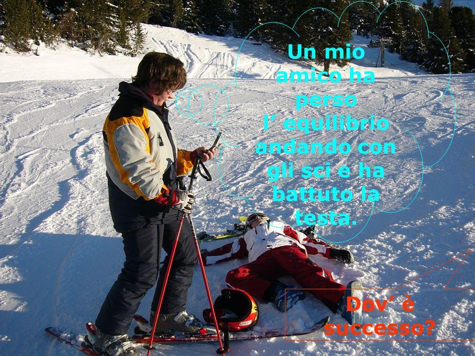 Un mio amico ha perso l equilibrio andando con gli sci e ha battuto la testa. Dov è successo?