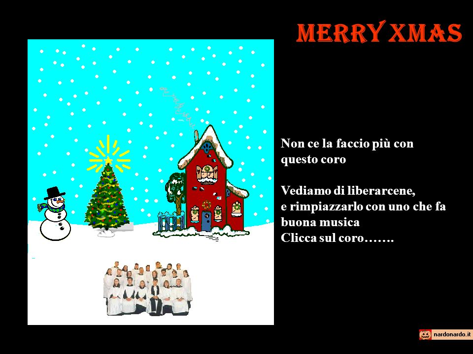 Merry Xmas Non ce la faccio più con questo coro Vediamo di liberarcene, e rimpiazzarlo con uno che fa buona musica Clicca sul coro…….