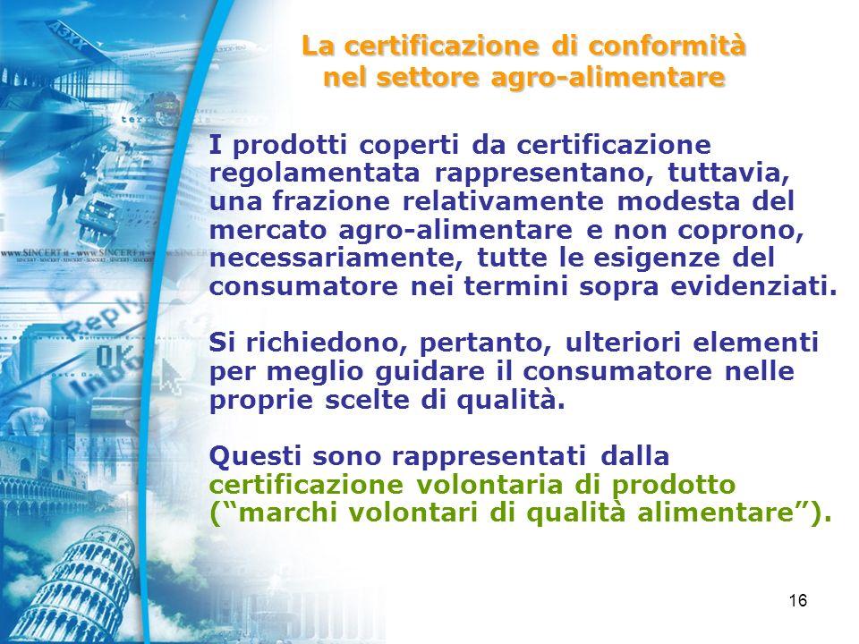 16 I prodotti coperti da certificazione regolamentata rappresentano, tuttavia, una frazione relativamente modesta del mercato agro-alimentare e non coprono, necessariamente, tutte le esigenze del consumatore nei termini sopra evidenziati.