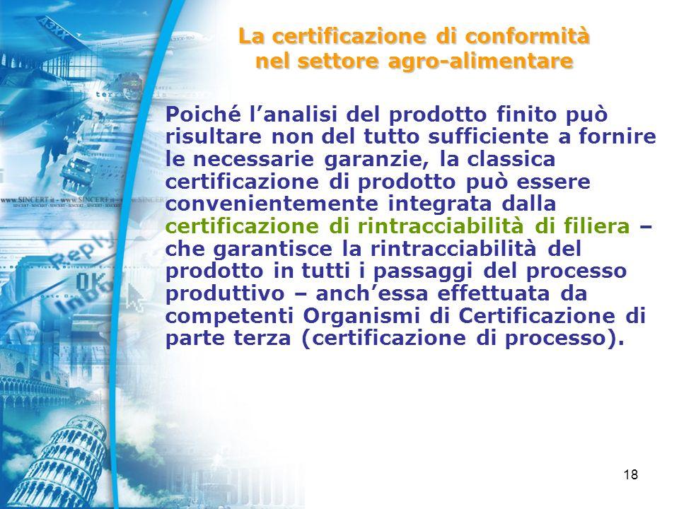 18 Poiché lanalisi del prodotto finito può risultare non del tutto sufficiente a fornire le necessarie garanzie, la classica certificazione di prodotto può essere convenientemente integrata dalla certificazione di rintracciabilità di filiera – che garantisce la rintracciabilità del prodotto in tutti i passaggi del processo produttivo – anchessa effettuata da competenti Organismi di Certificazione di parte terza (certificazione di processo).