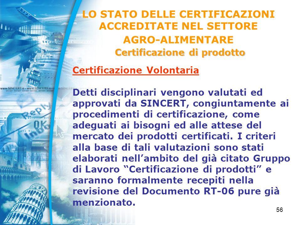 56 Certificazione Volontaria Detti disciplinari vengono valutati ed approvati da SINCERT, congiuntamente ai procedimenti di certificazione, come adeguati ai bisogni ed alle attese del mercato dei prodotti certificati.