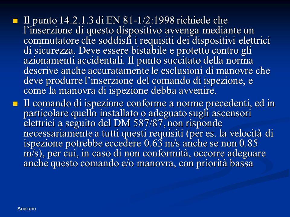 Anacam Il punto 14.2.1.3 di EN 81-1/2:1998 richiede che linserzione di questo dispositivo avvenga mediante un commutatore che soddisfi i requisiti dei dispositivi elettrici di sicurezza.