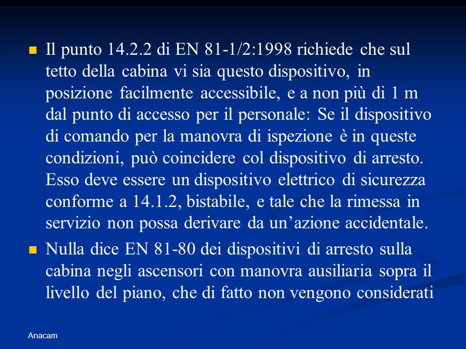 Anacam Il punto 14.2.2 di EN 81-1/2:1998 richiede che sul tetto della cabina vi sia questo dispositivo, in posizione facilmente accessibile, e a non p
