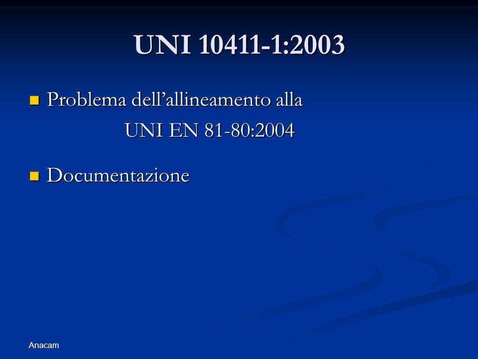 Anacam UNI 10411-1:2003 Problema dellallineamento alla Problema dellallineamento alla UNI EN 81-80:2004 Documentazione Documentazione