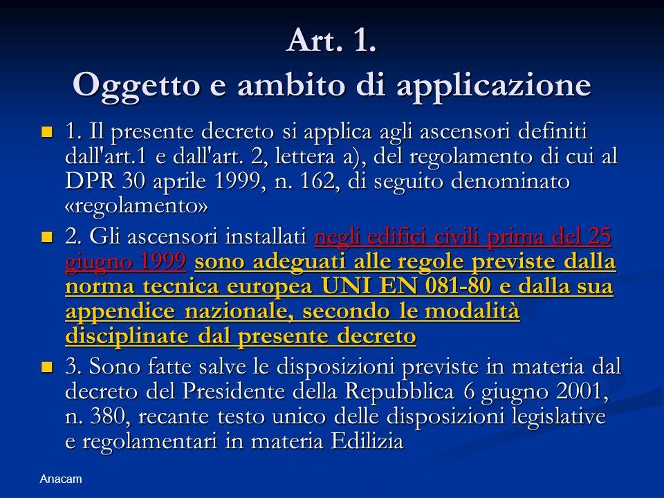 Anacam Art. 1. Oggetto e ambito di applicazione 1. Il presente decreto si applica agli ascensori definiti dall'art.1 e dall'art. 2, lettera a), del re
