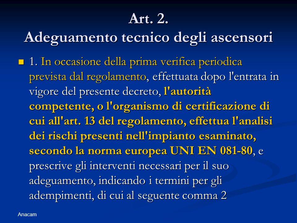 Anacam Art. 2. Adeguamento tecnico degli ascensori 1. In occasione della prima verifica periodica prevista dal regolamento, effettuata dopo l'entrata