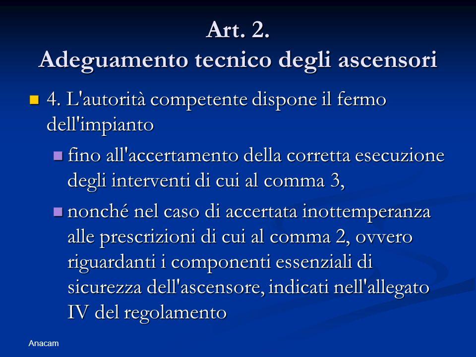 Anacam Art. 2. Adeguamento tecnico degli ascensori 4. L'autorità competente dispone il fermo dell'impianto 4. L'autorità competente dispone il fermo d
