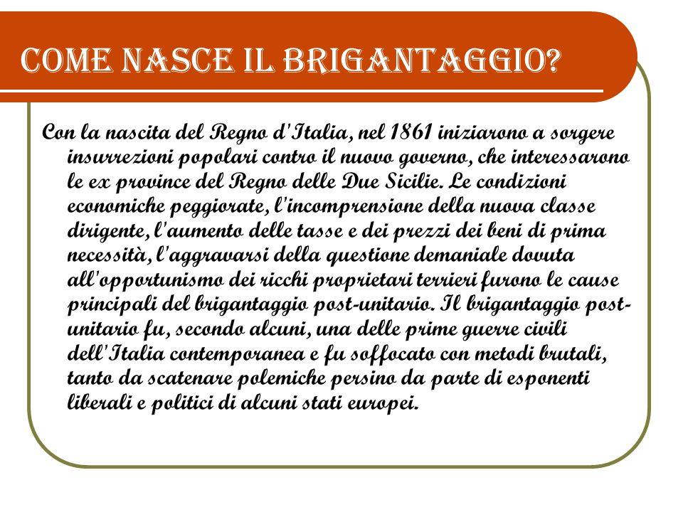 Come nasce il brigantaggio? Con la nascita del Regno d'Italia, nel 1861 iniziarono a sorgere insurrezioni popolari contro il nuovo governo, che intere