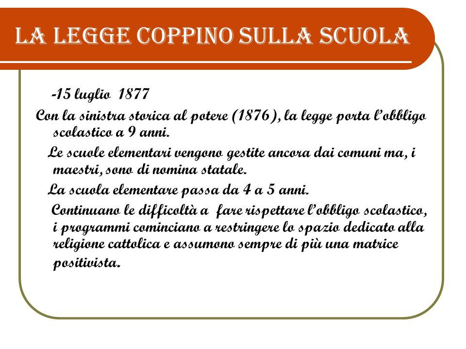 La legge Coppino sulla scuola - 15 luglio 1877 Con la sinistra storica al potere (1876), la legge porta lobbligo scolastico a 9 anni. Le scuole elemen