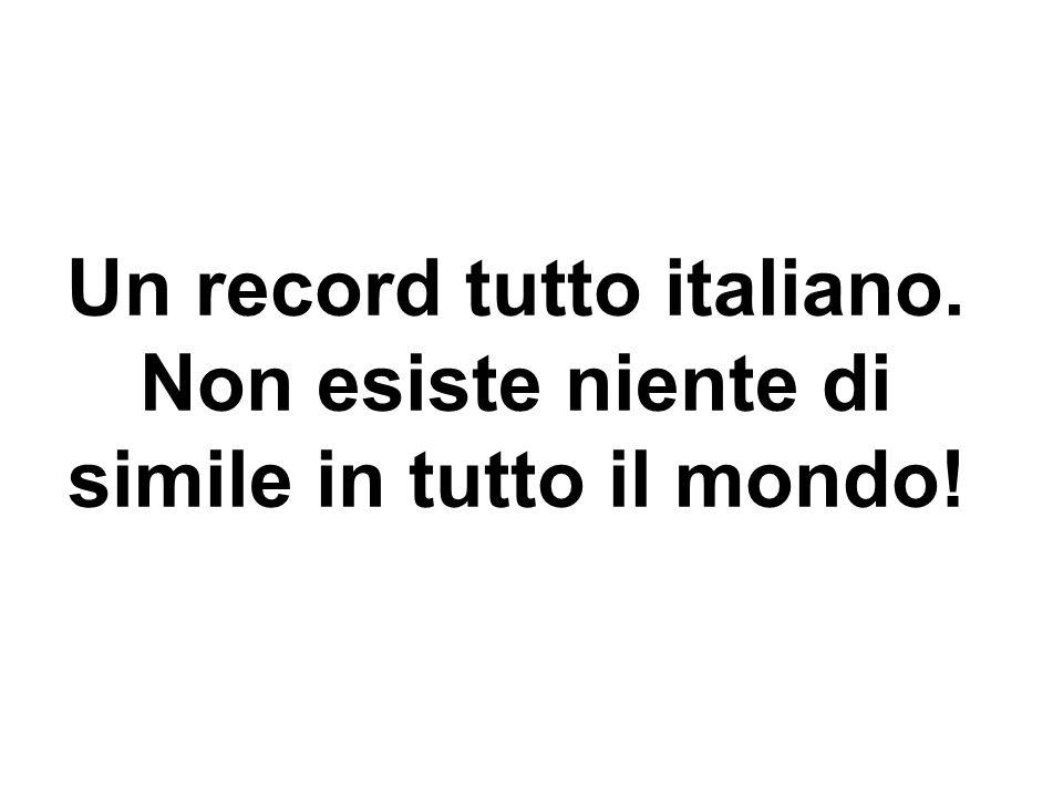 Un record tutto italiano. Non esiste niente di simile in tutto il mondo!