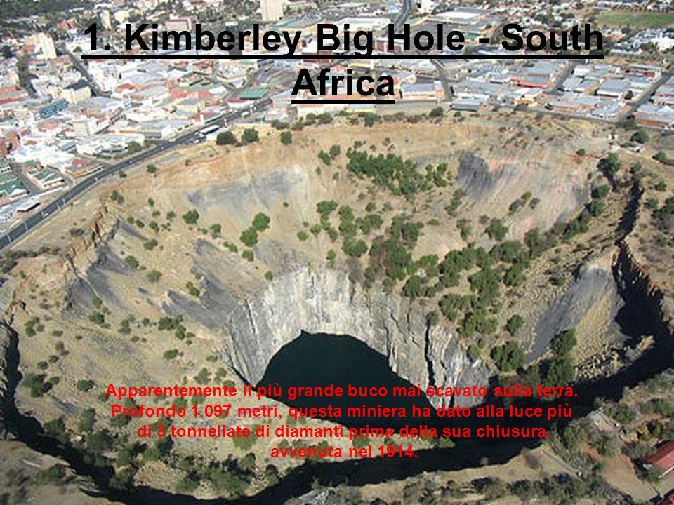 1. Kimberley Big Hole - South Africa Apparentemente il più grande buco mai scavato sulla terra. Profondo 1.097 metri, questa miniera ha dato alla luce
