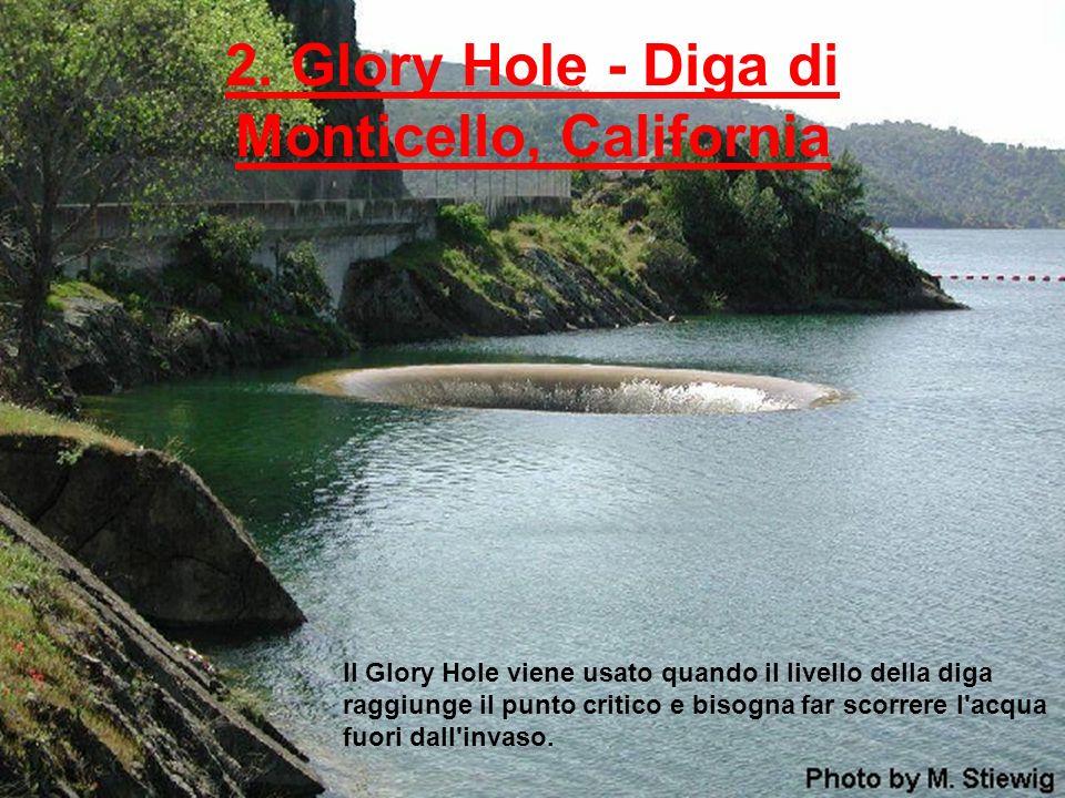 2. Glory Hole - Diga di Monticello, California Il Glory Hole viene usato quando il livello della diga raggiunge il punto critico e bisogna far scorrer