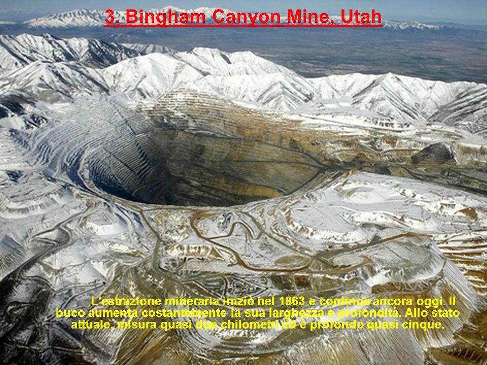 3. Bingham Canyon Mine, Utah L'estrazione mineraria iniziò nel 1863 e continua ancora oggi. Il buco aumenta costantemente la sua larghezza e profondit
