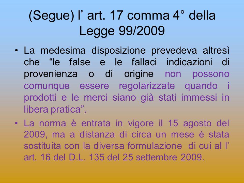 (Segue) l art. 17 comma 4° della Legge 99/2009 La medesima disposizione prevedeva altresì che le false e le fallaci indicazioni di provenienza o di or