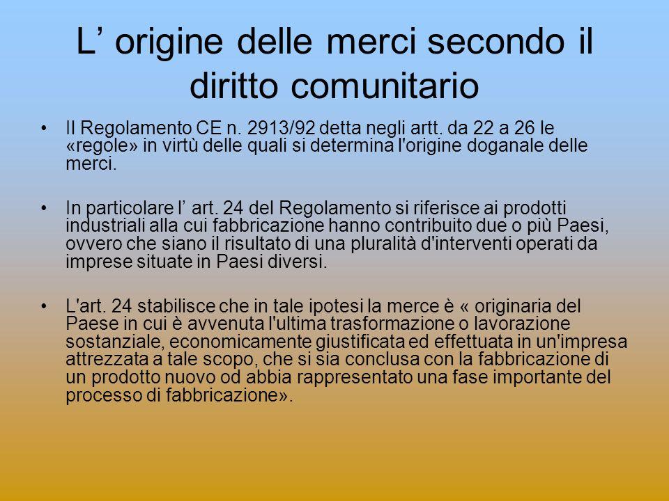 L origine delle merci secondo il diritto comunitario Il Regolamento CE n. 2913/92 detta negli artt. da 22 a 26 le «regole» in virtù delle quali si det