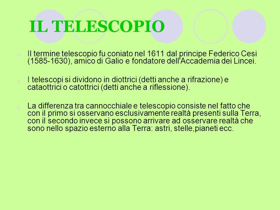 IL TELESCOPIO Il termine telescopio fu coniato nel 1611 dal principe Federico Cesi (1585-1630), amico di Galio e fondatore dell'Accademia dei Lincei.