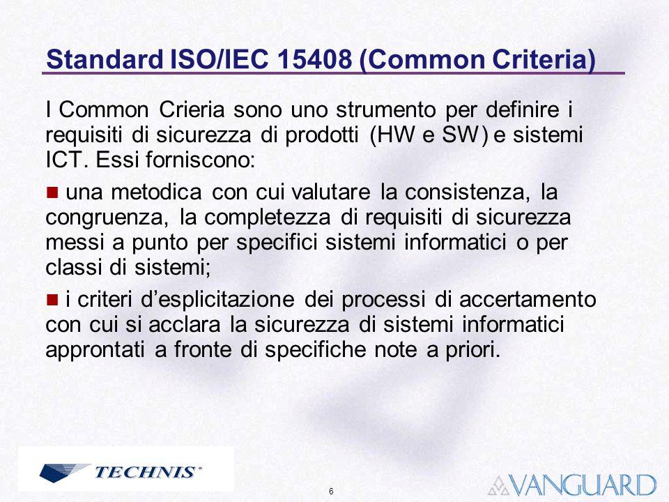 6 Standard ISO/IEC 15408 (Common Criteria) I Common Crieria sono uno strumento per definire i requisiti di sicurezza di prodotti (HW e SW) e sistemi I