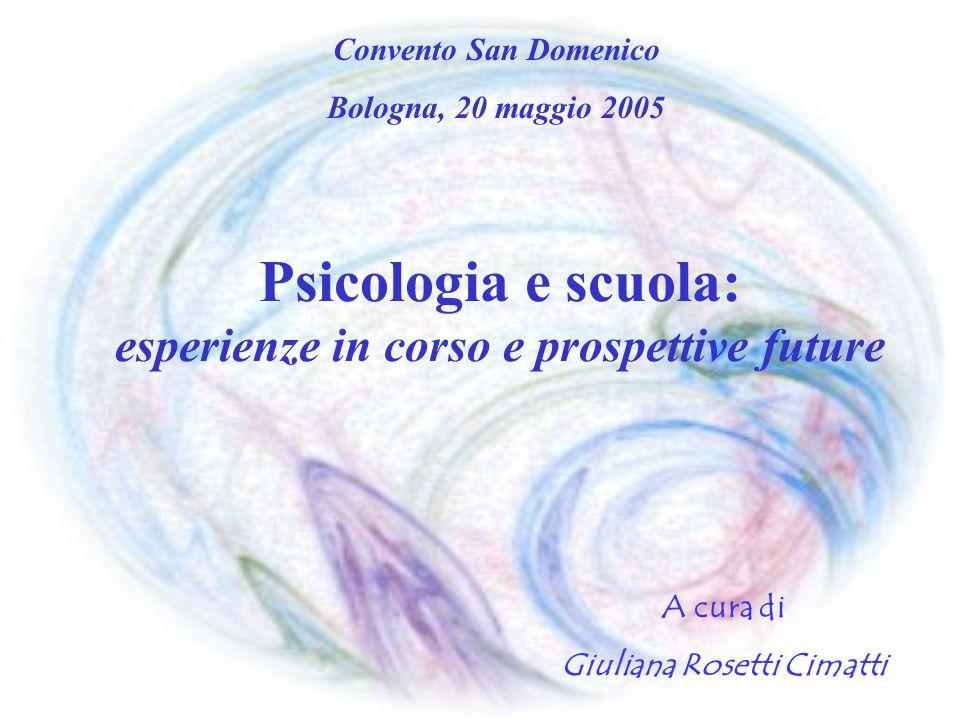 Psicologia e scuola: esperienze in corso e prospettive future A cura di Giuliana Rosetti Cimatti Convento San Domenico Bologna, 20 maggio 2005