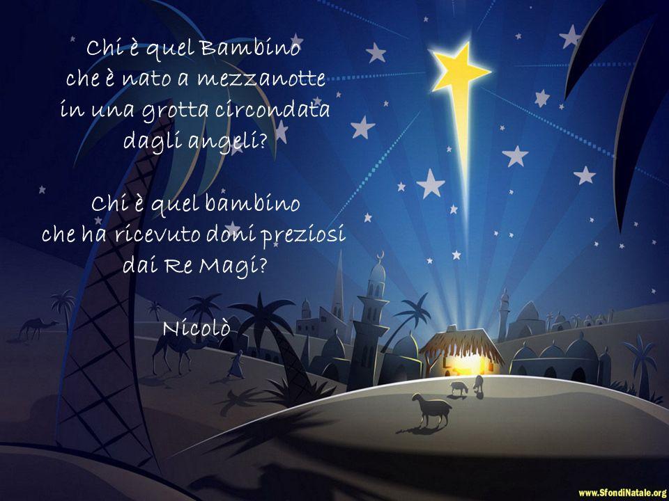 Chi è quel Bambino che è nato a mezzanotte in una grotta circondata dagli angeli.