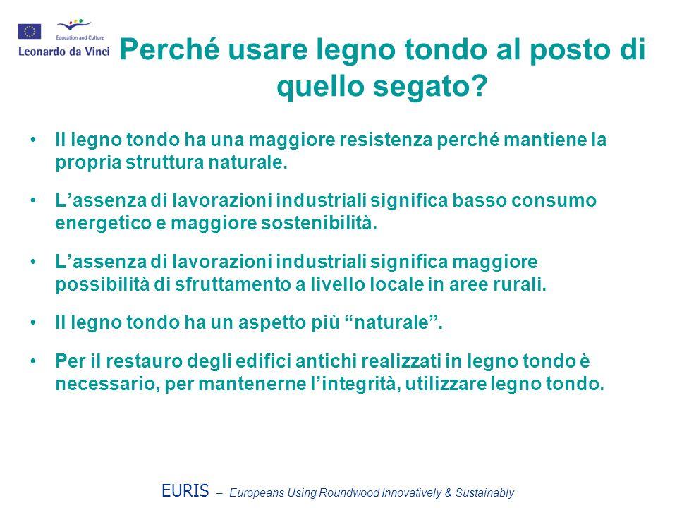 EURIS – Europeans Using Roundwood Innovatively & Sustainably Perché usare legno tondo al posto di quello segato? Il legno tondo ha una maggiore resist