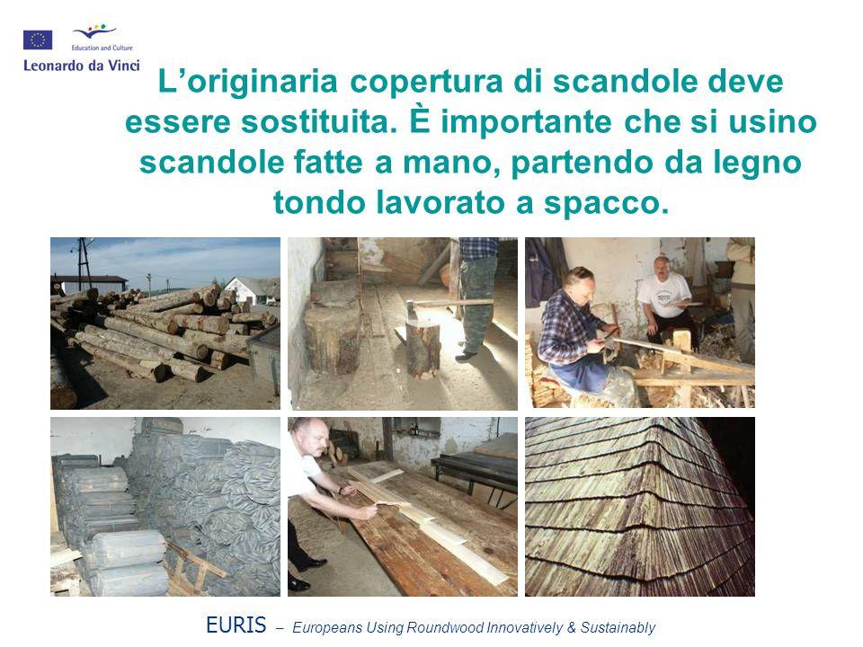EURIS – Europeans Using Roundwood Innovatively & Sustainably Loriginaria copertura di scandole deve essere sostituita. È importante che si usino scand
