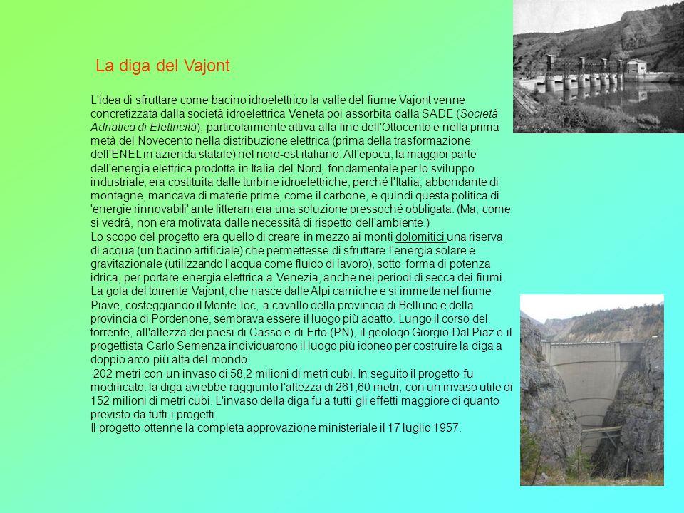 La diga del Vajont L'idea di sfruttare come bacino idroelettrico la valle del fiume Vajont venne concretizzata dalla società idroelettrica Veneta poi