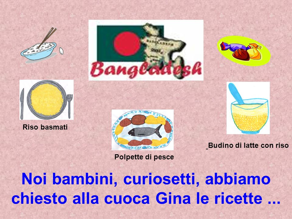 Riso basmati Polpette di pesce Budino di latte con riso Noi bambini, curiosetti, abbiamo chiesto alla cuoca Gina le ricette...