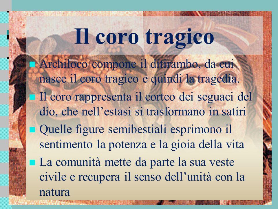 Il coro tragico Archiloco compone il ditirambo, da cui nasce il coro tragico e quindi la tragedia. Il coro rappresenta il corteo dei seguaci del dio,