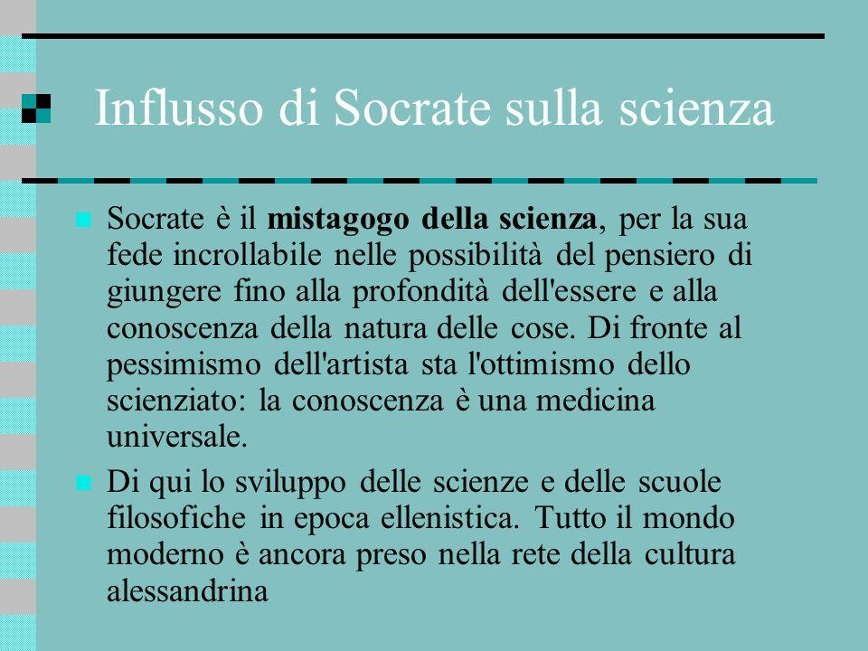 Influsso di Socrate sulla scienza Socrate è il mistagogo della scienza, per la sua fede incrollabile nelle possibilità del pensiero di giungere fino a