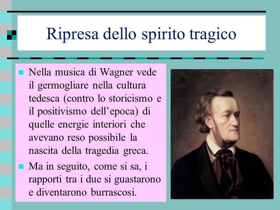Ripresa dello spirito tragico Nella musica di Wagner vede il germogliare nella cultura tedesca (contro lo storicismo e il positivismo dellepoca) di qu