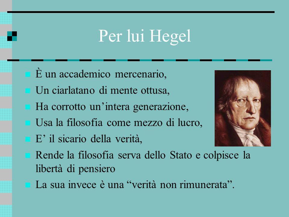Per lui Hegel È un accademico mercenario, Un ciarlatano di mente ottusa, Ha corrotto unintera generazione, Usa la filosofia come mezzo di lucro, E il