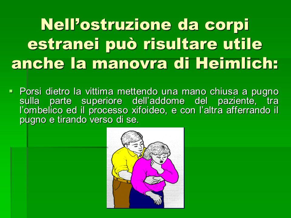 Nellostruzione da corpi estranei può risultare utile anche la manovra di Heimlich: Porsi dietro la vittima mettendo una mano chiusa a pugno sulla part