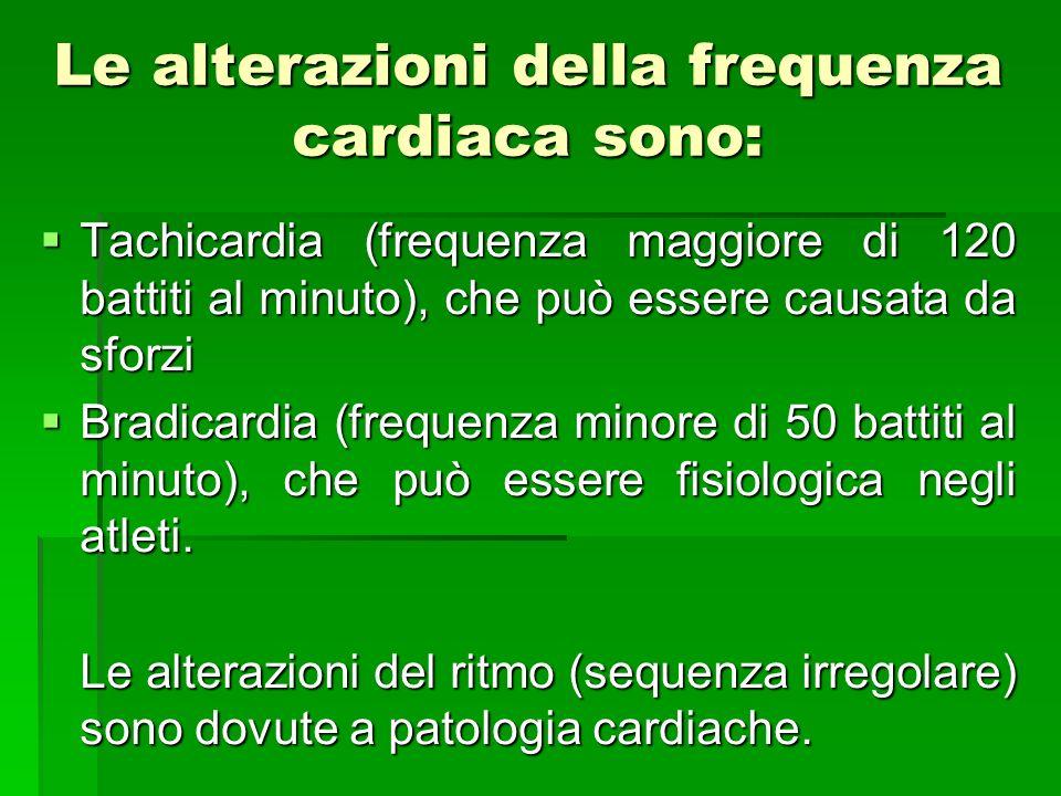 Le alterazioni della frequenza cardiaca sono: Tachicardia (frequenza maggiore di 120 battiti al minuto), che può essere causata da sforzi Tachicardia