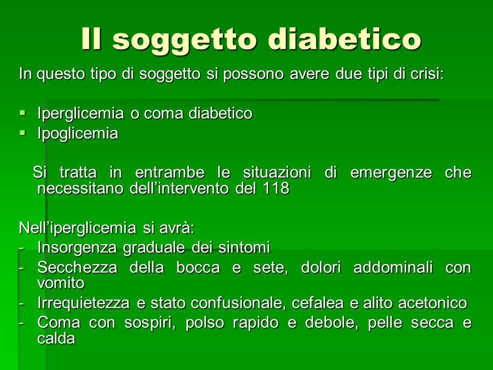 Il soggetto diabetico In questo tipo di soggetto si possono avere due tipi di crisi: Iperglicemia o coma diabetico Iperglicemia o coma diabetico Ipogl
