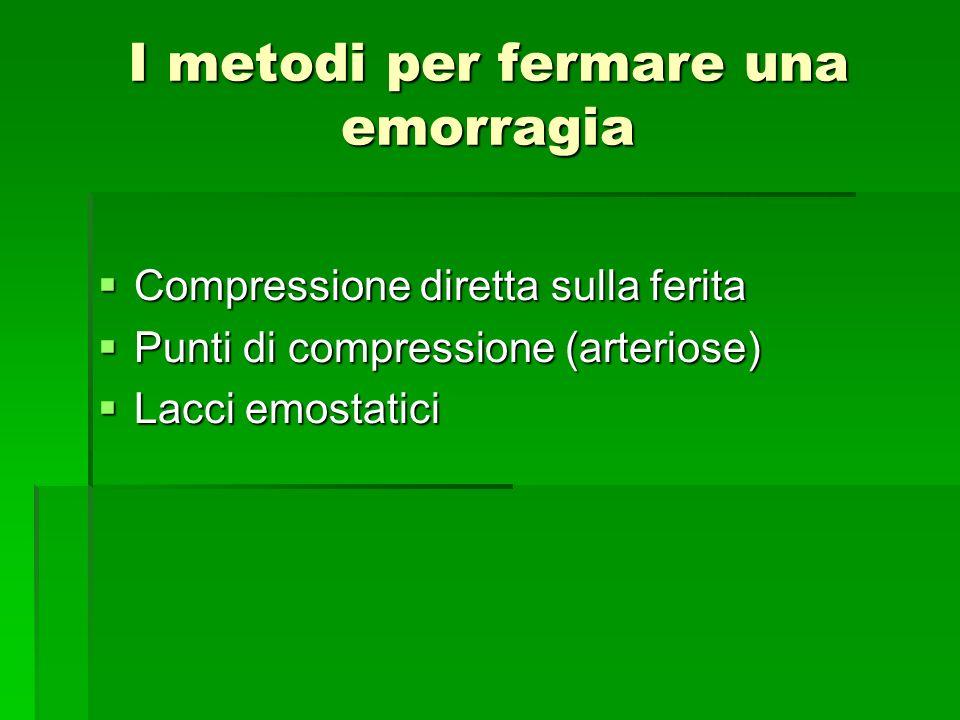 I metodi per fermare una emorragia Compressione diretta sulla ferita Compressione diretta sulla ferita Punti di compressione (arteriose) Punti di comp