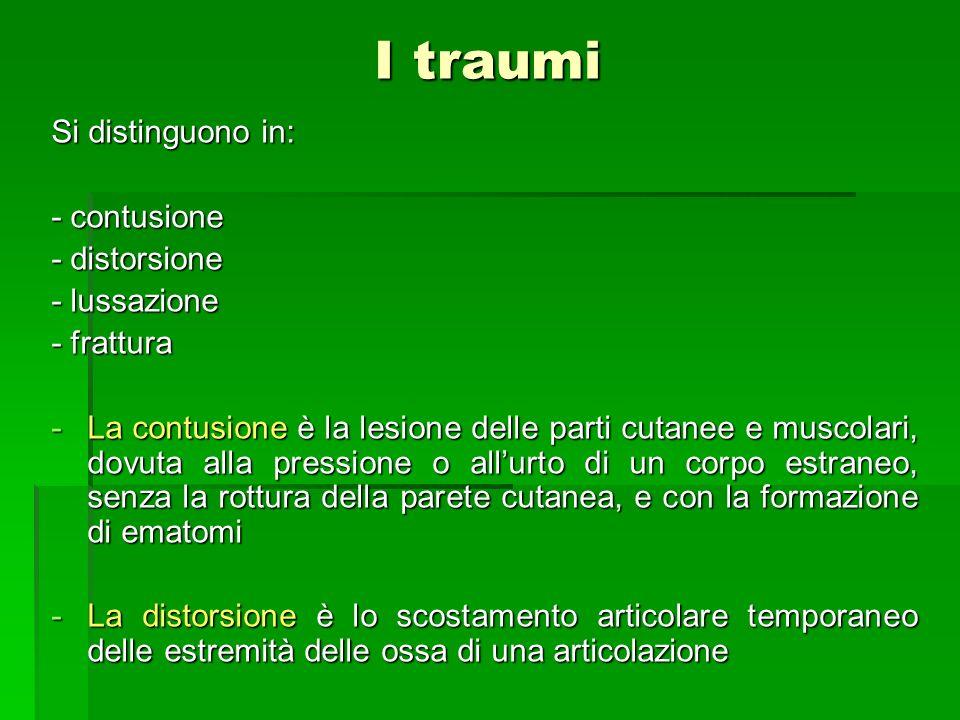 I traumi Si distinguono in: - contusione - distorsione - lussazione - frattura -La contusione è la lesione delle parti cutanee e muscolari, dovuta all