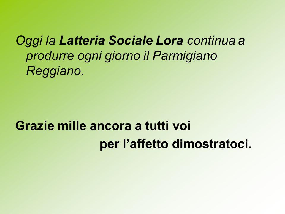 Oggi la Latteria Sociale Lora continua a produrre ogni giorno il Parmigiano Reggiano.