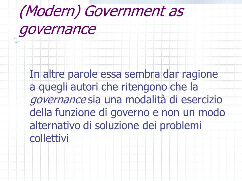 (Modern) Government as governance In altre parole essa sembra dar ragione a quegli autori che ritengono che la governance sia una modalità di esercizio della funzione di governo e non un modo alternativo di soluzione dei problemi collettivi