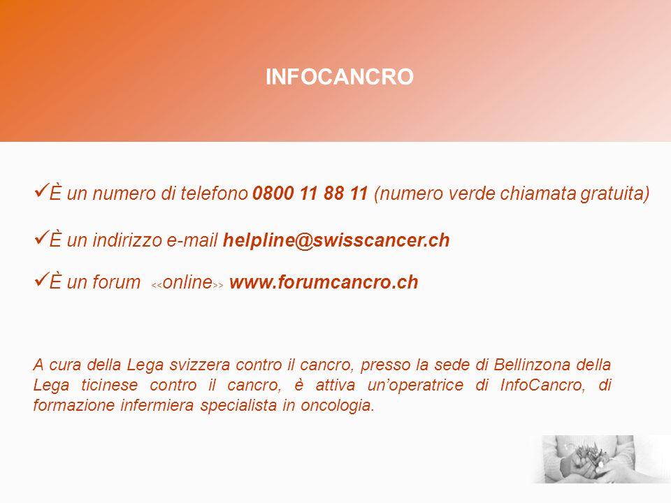 INFOCANCRO È un indirizzo e-mail helpline@swisscancer.ch È un numero di telefono 0800 11 88 11 (numero verde chiamata gratuita) È un forum > www.forumcancro.ch A cura della Lega svizzera contro il cancro, presso la sede di Bellinzona della Lega ticinese contro il cancro, è attiva unoperatrice di InfoCancro, di formazione infermiera specialista in oncologia.