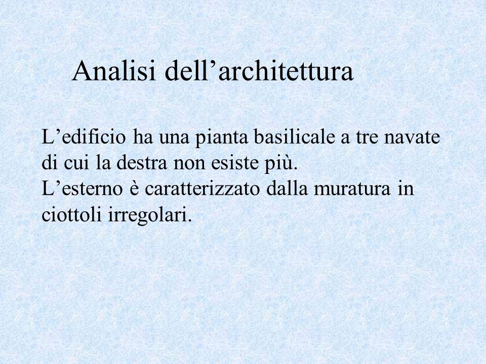 Analisi dellarchitettura Ledificio ha una pianta basilicale a tre navate di cui la destra non esiste più.
