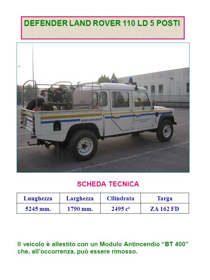 DEFENDER LAND ROVER 110 LD 5 POSTI SCHEDA TECNICA LunghezzaLarghezzaCilindrataTarga 5245 mm.1790 mm.2495 c³ZA 162 FD Il veicolo è allestito con un Modulo Antincendio BT 400 che, alloccorrenza, può essere rimosso.