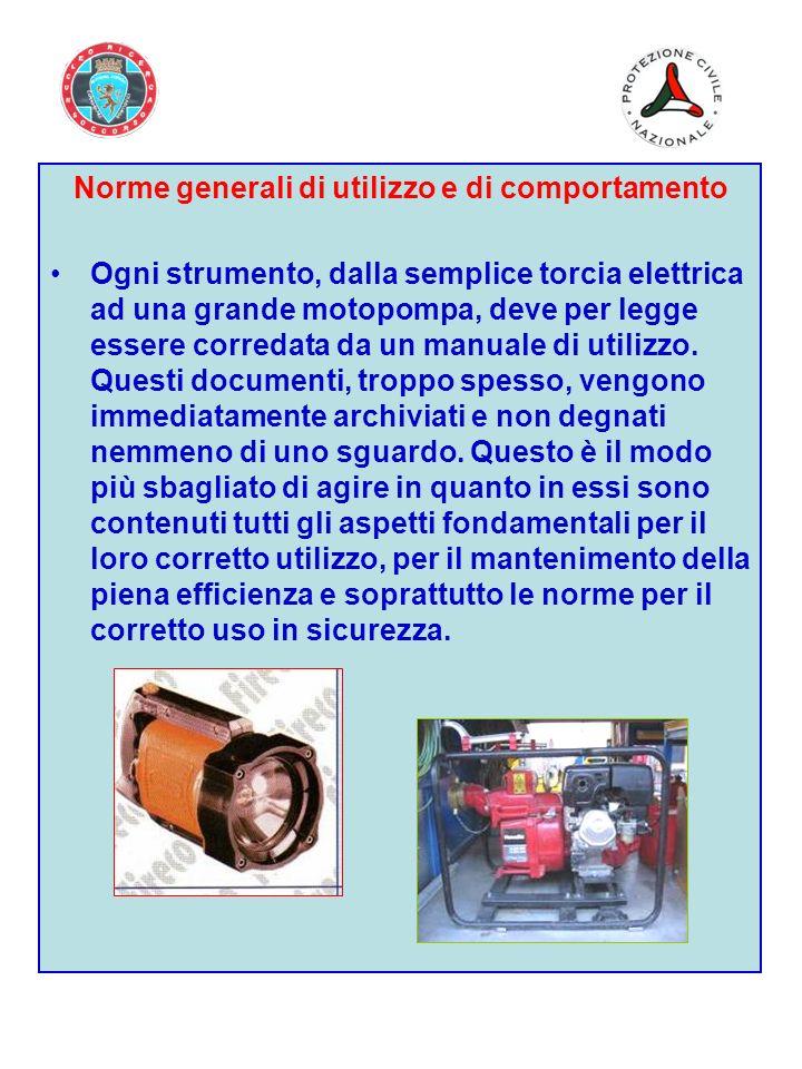 Norme generali di utilizzo e di comportamento Ogni strumento, dalla semplice torcia elettrica ad una grande motopompa, deve per legge essere corredata da un manuale di utilizzo.