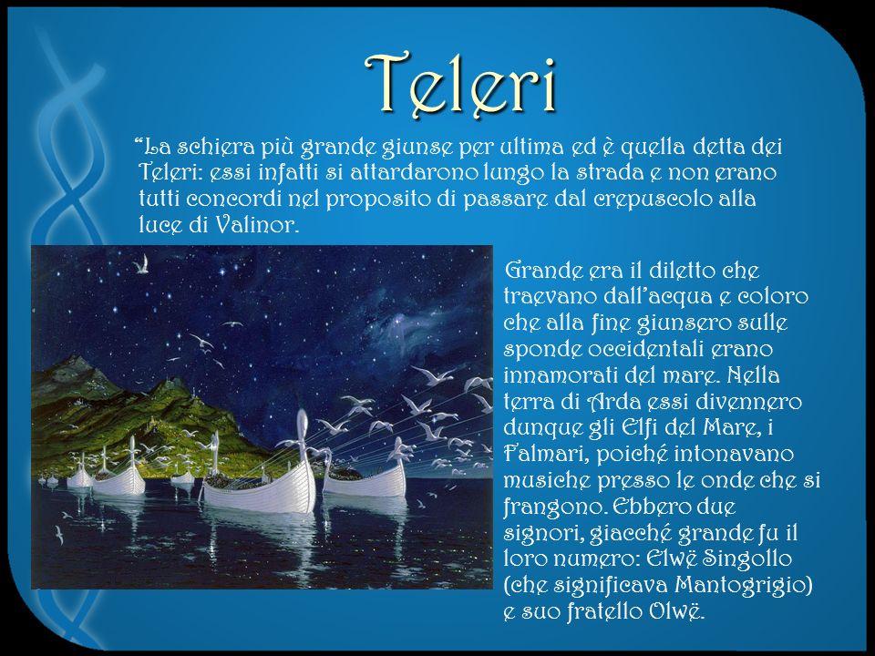 Teleri La schiera più grande giunse per ultima ed è quella detta dei Teleri: essi infatti si attardarono lungo la strada e non erano tutti concordi nel proposito di passare dal crepuscolo alla luce di Valinor.