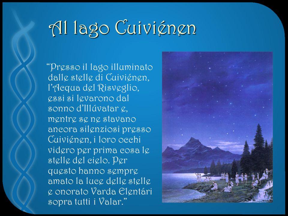 Al lago Cuiviénen Presso il lago illuminato dalle stelle di Cuiviénen, lAcqua del Risveglio, essi si levarono dal sonno dIllúvatar e, mentre se ne stavano ancora silenziosi presso Cuiviénen, i loro occhi videro per prima cosa le stelle del cielo.