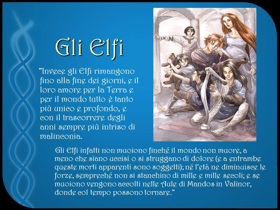 Gli Elfi Invece gli Elfi rimangono fino alla fine dei giorni, e il loro amore per la Terra e per il mondo tutto è tanto più unico e profondo, e con il trascorrere degli anni sempre più intriso di malinconia.