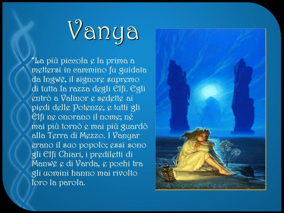 Vanya La più piccola e la prima a mettersi in cammino fu guidata da Ingwë, il signore supremo di tutta la razza degli Elfi.