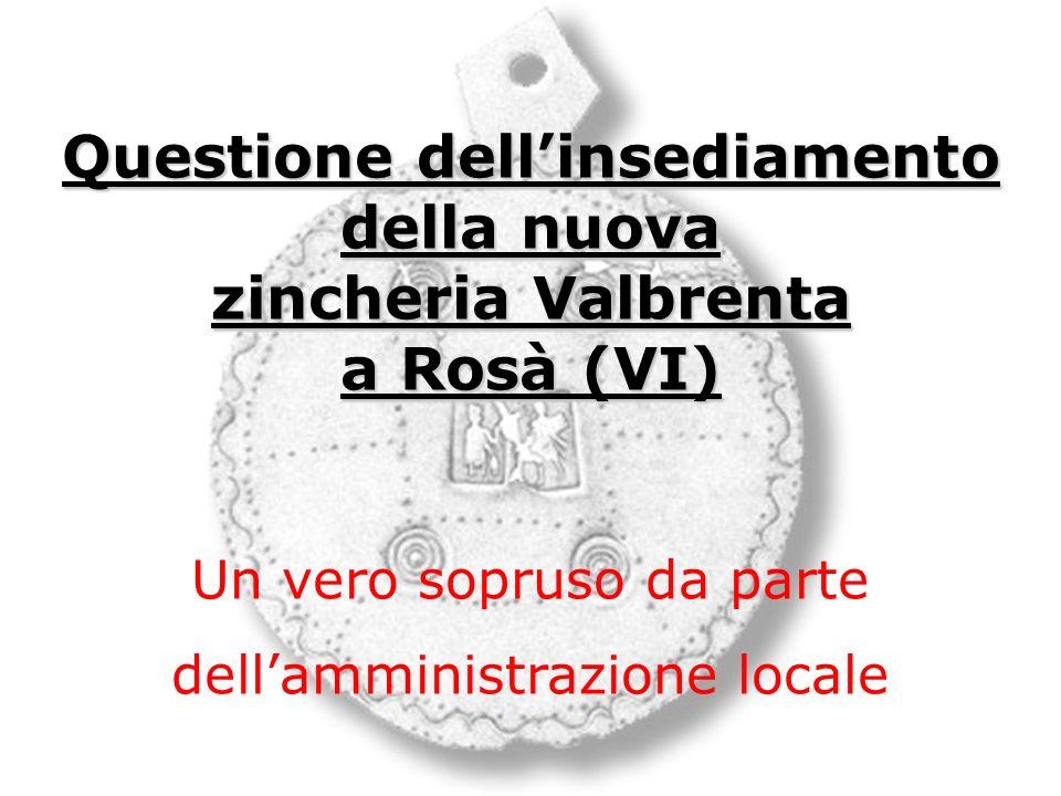 Questione dellinsediamento della nuova zincheria Valbrenta a Rosà (VI) Un vero sopruso da parte dellamministrazione locale