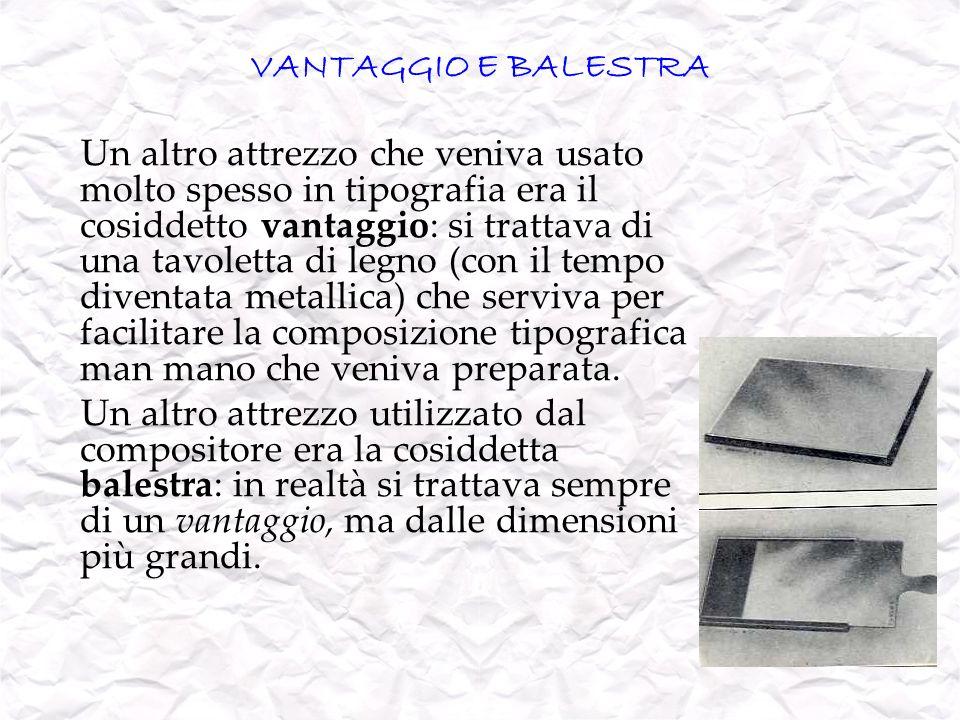 VANTAGGIO E BALESTRA Un altro attrezzo che veniva usato molto spesso in tipografia era il cosiddetto vantaggio: si trattava di una tavoletta di legno